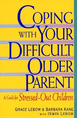Coping with Your Difficult Older Parent: A Guide for Stressed Out Children - LeBow, Grace, and Kane, Barbara, and LeBow, Irwin