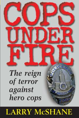 Cops Under Fire: The Reign of Terror Against Hero Cops - McShane, Larry