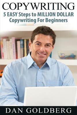 Copywriting: 5 Easy Steps to Million Dollar Copywriting for Beginners - Goldberg, Dan