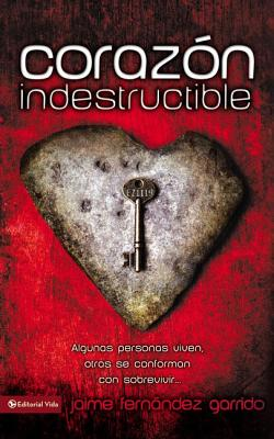 Corazon Indestructible: Algunas Personas Viven, Otras Se Conforman Con Sobrevivir... - Garrido, Jaime Fernandez