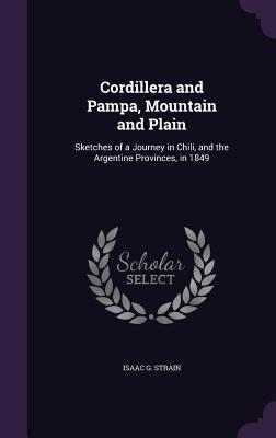 Cordillera and Pampa, Mountain and Plain: Sketches of a Journey in Chili, and the Argentine Provinces, in 1849 - Strain, Isaac G