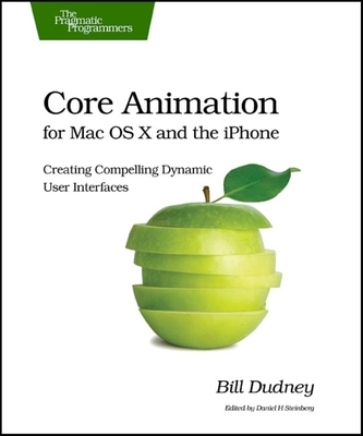 Core Animation for Mac OS X and the iPhone: Creating Compelling Dynamic User Interfaces - Dudney, Bill