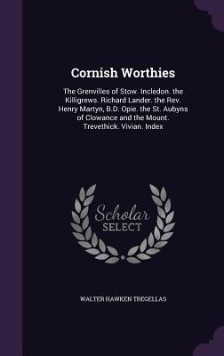 Cornish Worthies: The Grenvilles of Stow. Incledon. the Killigrews. Richard Lander. the REV. Henry Martyn, B.D. Opie. the St. Aubyns of Clowance and the Mount. Trevethick. Vivian. Index - Tregellas, Walter Hawken