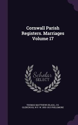 Cornwall Parish Registers. Marriages Volume 17 - Blagg, Thomas Matthews, and Glencross, J H, and Phillimore, W P W 1853-1913