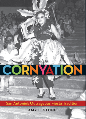 Cornyation: San Antonio's Outrageous Fiesta Tradition - Stone, Amy L