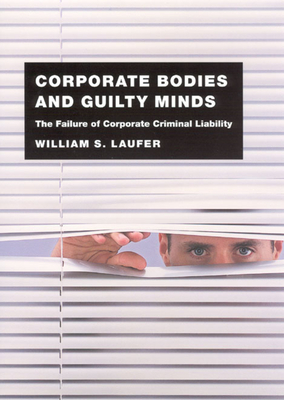 Corporate Bodies and Guilty Minds: The Failure of Corporate Criminal Liability - Laufer, William S