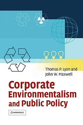 Corporate Environmentalism and Public Policy - Lyon, Thomas P