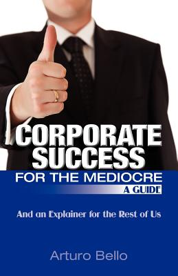 Corporate Success for the Mediocre - A Guide: And an Explainer for the Rest of Us - Bello, Arturo
