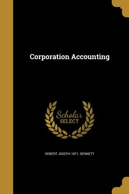 Corporation Accounting - Bennett, Robert Joseph 1871-