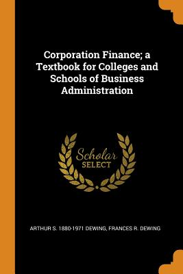 Corporation Finance; A Textbook for Colleges and Schools of Business Administration - Dewing, Arthur S 1880-1971, and Dewing, Frances R