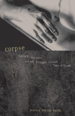 Corpse: Nature, Forensics, and the Struggle to Pinpoint Time of Death - Sachs, Jessica Snyder