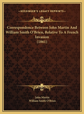 Correspondence Between John Martin and William Smith O'Briencorrespondence Between John Martin and William Smith O'Brien, Relative to a French Invasion (1861), Relative to a French Invasion (1861) - Martin, John, and O'Brien, William Smith
