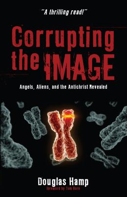 Corrupting the Image: Angels, Aliens, and the Antichrist Revealed - Hamp, Douglas, and Horn, Tom (Foreword by)