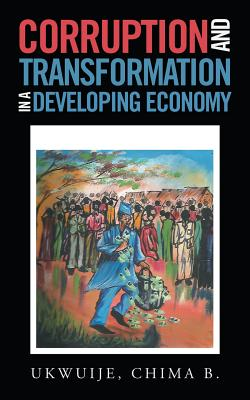 Corruption and Transformation in a Developing Economy - Ukwuije, Chima B