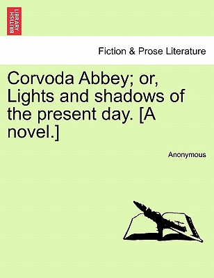 Corvoda Abbey; Or, Lights and Shadows of the Present Day. [A Novel.] - Anonymous