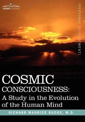 Cosmic Consciousness: A Study in the Evolution of the Human Mind - Bucke, M D Richard Maurice