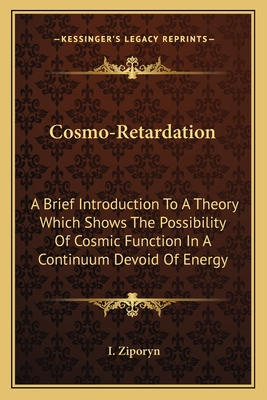 Cosmo-Retardation: A Brief Introduction to a Theory Which Shows the Possibility of Cosmic Function in a Continuum Devoid of Energy - Ziporyn, I