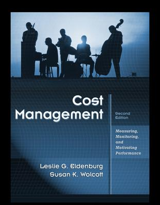 Cost Management: Measuring, Monitoring, and Motivating Performance - Eldenburg, Leslie G, and Wolcott, Susan K