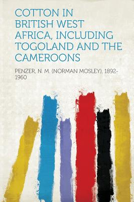 Cotton in British West Africa, Including Togoland and the Cameroons - 1892-1960, Penzer N M