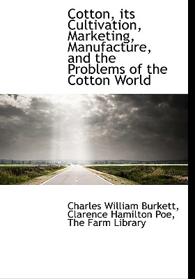 Cotton, Its Cultivation, Marketing, Manufacture, and the Problems of the Cotton World - Poe, Clarence Hamilton, and Burkett, Charles William