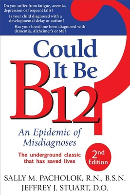 Could It Be B12?: An Epidemic of Misdiagnoses - Pacholok, Sally M, and Stuart, Jeffrey J