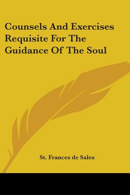 Counsels and Exercises Requisite for the Guidance of the Soul - De Sales, St Frances