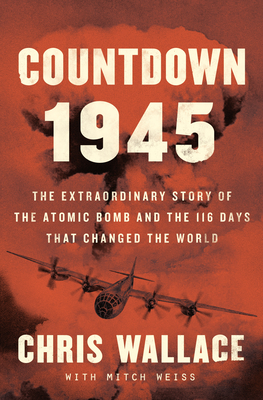 Countdown 1945: The Extraordinary Story of the 116 Days That Changed the World - Wallace, Chris, and Weiss, Mitch