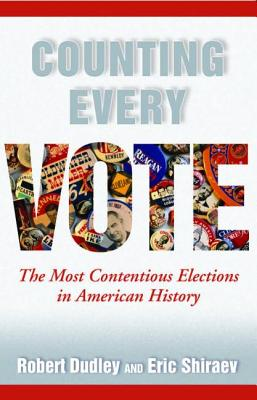 Counting Every Vote: The Most Contentious Elections in American History - Dudley, Robert, and Shiraev, Eric