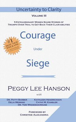Courage Under Siege: Uncertainty to Clarity - Volume III - Barber, Patty, and Hendrickson, Kathleen, and Messing, Delia