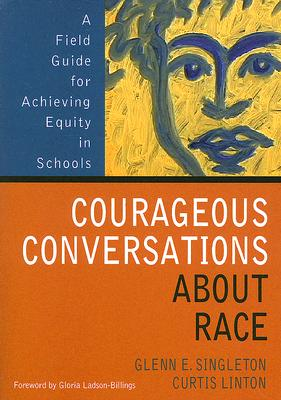 Courageous Conversations about Race: A Field Guide for Achieving Equity in Schools - Singleton, Glenn E, Mr., and Linton, Curtis, and Ladson-Billings, Gloria (Foreword by)