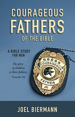 Courageous Fathers of the Bible: A Bible Study for Men - Biermann, Joel