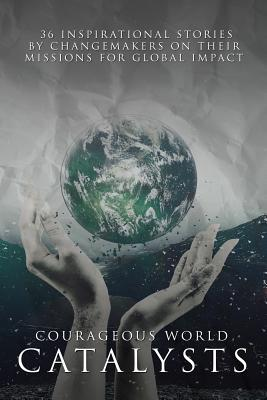 Courageous World Catalysts: 36 Inspirational Stories by Changemakers on Their Missions for Global Impact - Gould, Vickie