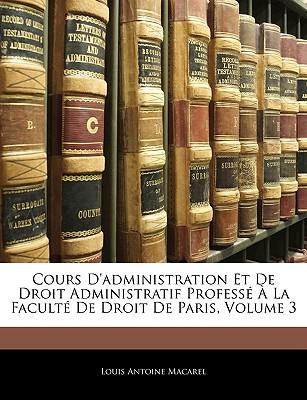 Cours D'Administration Et de Droit Administratif Professe a la Faculte de Droit de Paris, Volume 2 - Macarel, Louis-Antoine