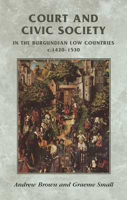 Court and Civic Society in the Burgundian Low Countries C.1420-1520 - Brown, Andrew, and Small, Graeme, and Horrox, Rosemary (Series edited by)