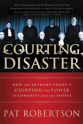 Courting Disaster: How the Supreme Court Is Usurping the Power of Congress and the People - Robertson, Pat