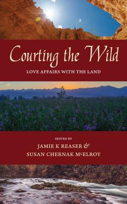 Courting the Wild: Love Affairs with the Land - Reaser, Jamie K