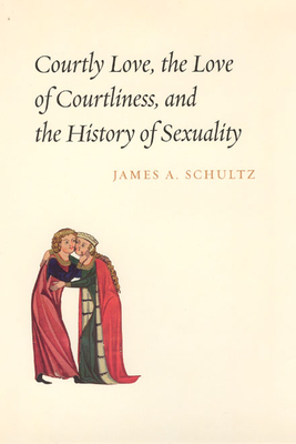 Courtly Love, the Love of Courtliness, and the History of Sexuality - Schultz, James A