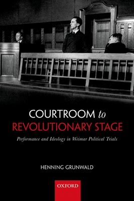 Courtroom to Revolutionary Stage: Performance and Ideology in Weimar Political Trials - Grunwald, Henning