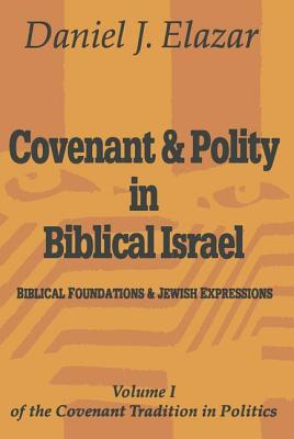 Covenant and Polity in Biblical Israel: Volume 1, Biblical Foundations and Jewish Expressions: Covenant Tradition in Politics - Elazar, Daniel (Editor)