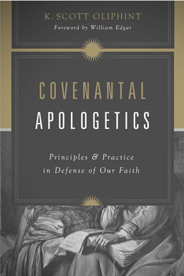 Covenantal Apologetics: Principles and Practice in Defense of Our Faith - Oliphint, K Scott, and Edgar, William (Foreword by)