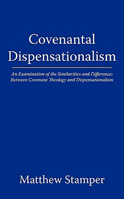 Covenantal Dispensationalism: An Examination of the Similarities and Differences Between Covenant Theology and Dispensationalism - Matthew Stamper, Stamper, and Stamper, Matthew