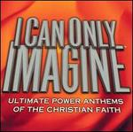 I Can Only Imagine: Ultimate Power Anthems of the Christian Faith