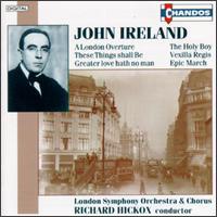 John Ireland: A London Overture, The Holy Boy, These Things shall Be, Vexilla Regis, etc. - Bryn Terfel (baritone); James Oxley (tenor); Paula Bott (soprano); Roderick Elms (organ); Teresa Shaw (contralto); Richard Hickox (conductor)