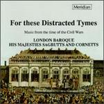 For These Distracted Tymes-Music From the Time of the Civil Wars-London Baroque