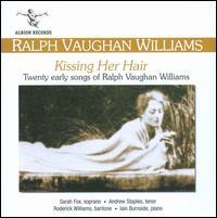 Kissing Her Hair: Twenty Early Songs of Ralph Vaughan Williams - Andrew Staples (tenor); Iain Burnside (piano); Roderick Williams (baritone); Sarah Fox (soprano)