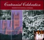 Centennial Celebration: Washington National Cathedral Music From the Organists and Choirmasters 1907-2007