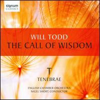 Will Todd: The Call of Wisdom - Tenebrae (choir, chorus); English Chamber Orchestra; Nigel Short (conductor)