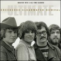 Ultimate Creedence Clearwater Revival: Greatest Hits & All-Time Classics - Creedence Clearwater Revival