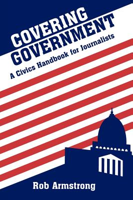 Covering Government: A Civics Handbook for Journalists - Armstrong, Rob
