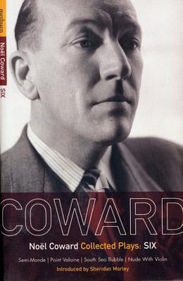 Coward Plays: 6: Semi-Monde; Point Valaine; South Sea Bubble; Nude with Violin - Coward, Noel, Sir